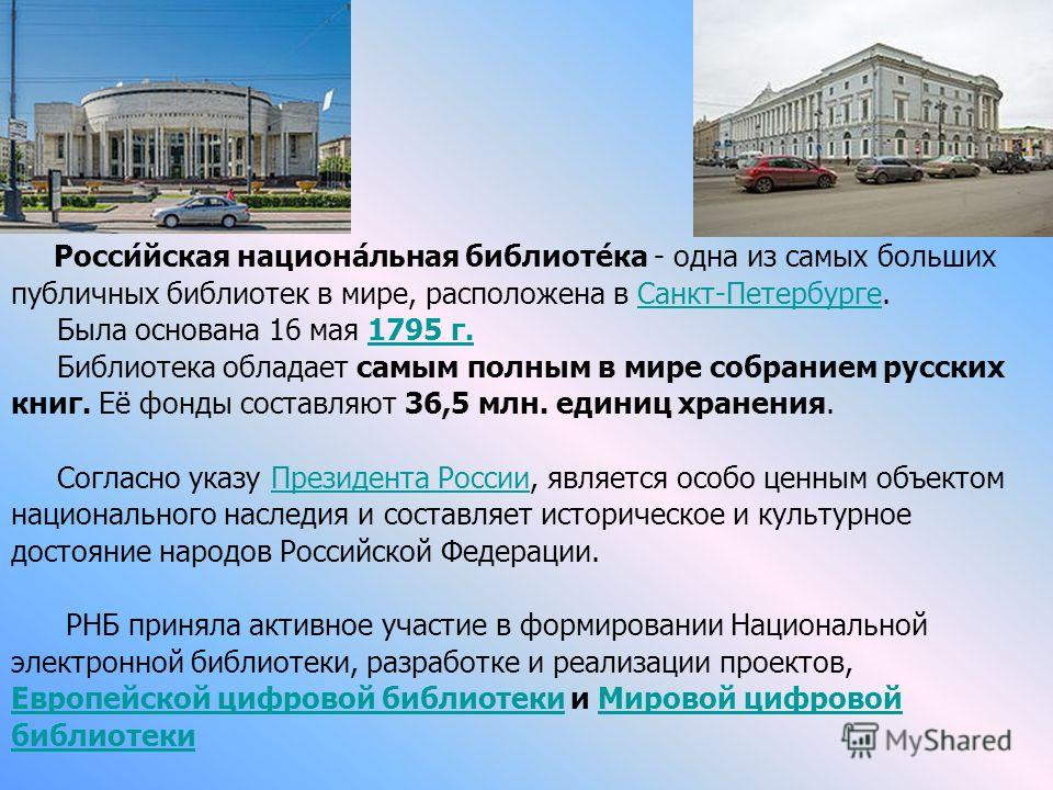 Росси́йская национа́льная библиоте́ка - одна из самых больших публичных библиотек в мире, расположена в Санкт-Петербурге.Санкт-Петербурге Была основана 16 мая 1795 г.1795 г. Библиотека обладает самым полным в мире собранием русских книг. Её фонды сос