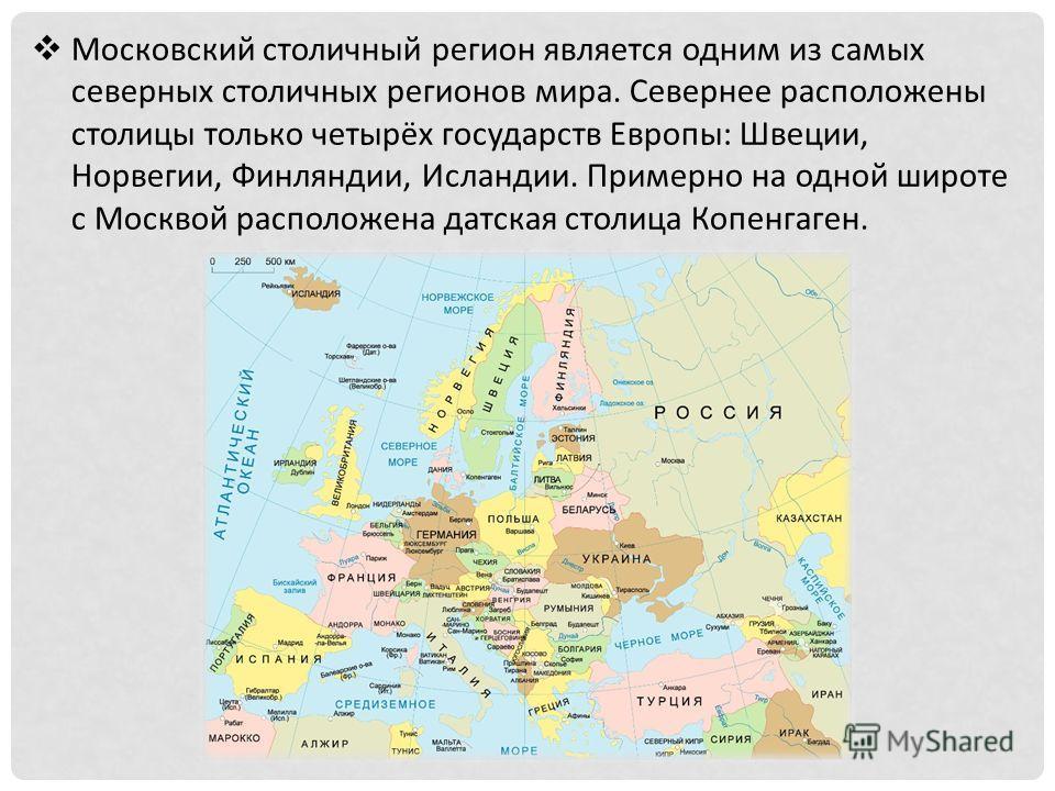 Московский столичный регион является одним из самых северных столичных регионов мира. Севернее расположены столицы только четырёх государств Европы: Швеции, Норвегии, Финляндии, Исландии. Примерно на одной широте с Москвой расположена датская столица
