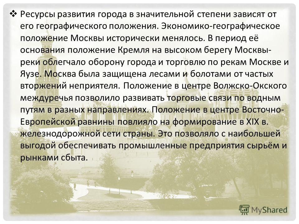 Ресурсы развития города в значительной степени зависят от его географического положения. Экономико-географическое положение Москвы исторически менялось. В период её основания положение Кремля на высоком берегу Москвы- реки облегчало оборону города и