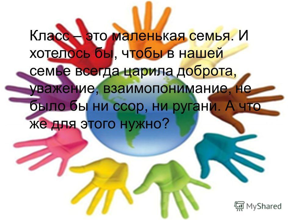 Класс – это маленькая семья. И хотелось бы, чтобы в нашей семье всегда царила доброта, уважение, взаимопонимание, не было бы ни ссор, ни ругани. А что же для этого нужно?