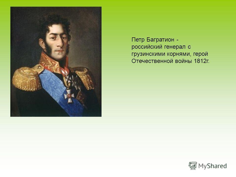 Петр Багратион - российский генерал с грузинскими корнями, герой Отечественной войны 1812 г.