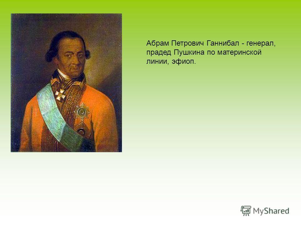 Абрам Петрович Ганнибал - генерал, прадед Пушкина по материнской линии, эфиоп.