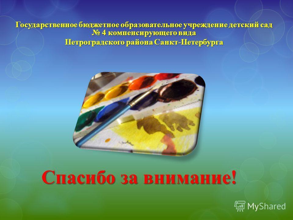 Спасибо за внимание! Государственное бюджетное образовательное учреждение детский сад 4 компенсирующего вида Петроградского района Санкт-Петербурга