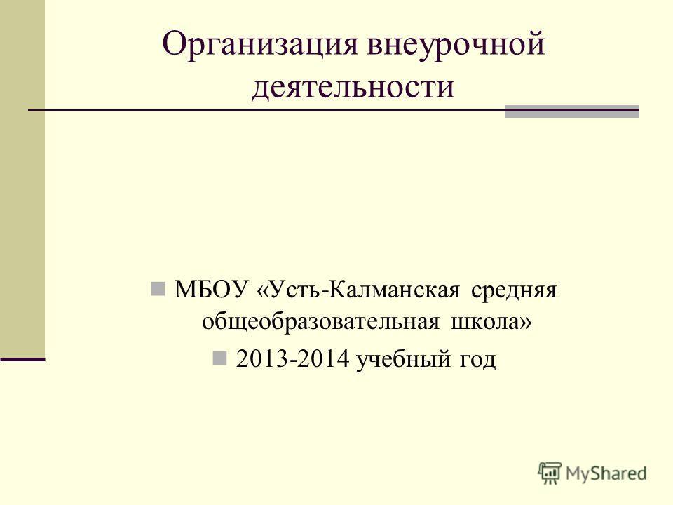 Организация внеурочной деятельности МБОУ «Усть-Калманская средняя общеобразовательная школа» 2013-2014 учебный год