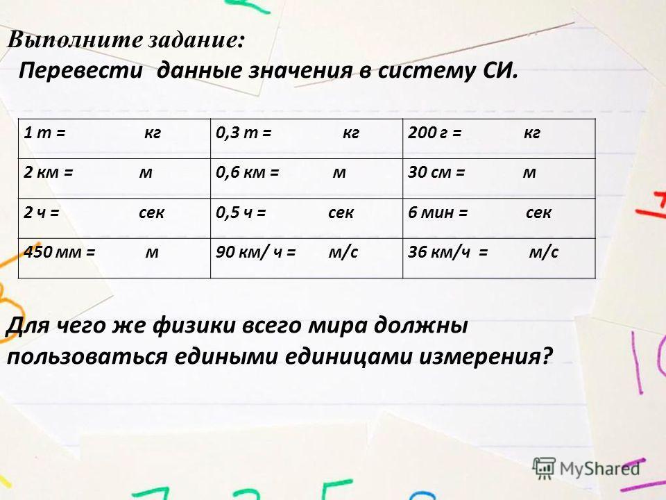 1 т = кг 0,3 т = кг 200 г = кг 2 км = м 0,6 км = м 30 см = м 2 ч = сек 0,5 ч = сек 6 мин = сек 450 мм = м 90 км/ ч = м/с 36 км/ч = м/с Выполните задание: Перевести данные значения в систему СИ. Для чего же физики всего мира должны пользоваться единым