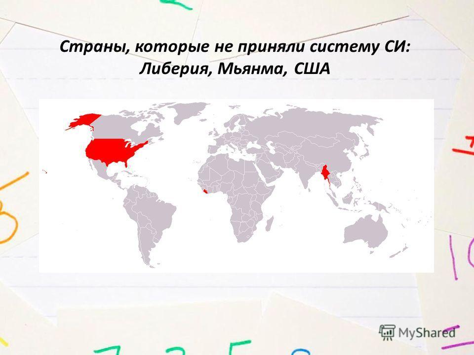 Страны, которые не приняли систему СИ: Либерия, Мьянма, США