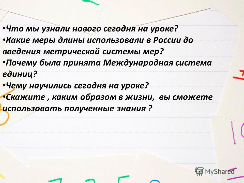 Что мы узнали нового сегодня на уроке? Какие меры длины использовали в России до введения метрической системы мер? Почему была принята Международная система единиц? Чему научились сегодня на уроке? Скажите, каким образом в жизни, вы сможете использов
