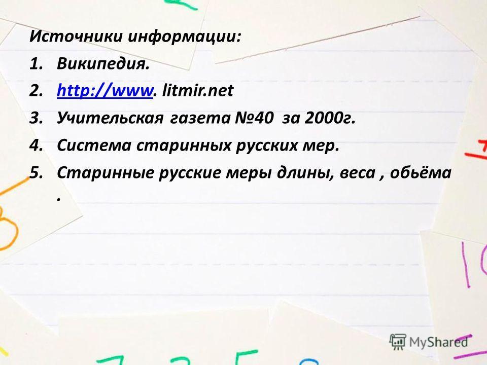 Источники информации: 1.Википедия. 2.http://www. litmir.nethttp://www 3. Учительская газета 40 за 2000 г. 4. Система старинных русских мер. 5. Старинные русские меры длины, веса, обьёма.