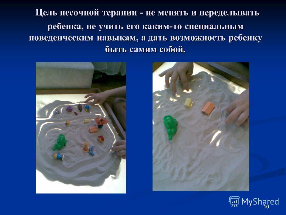 10 Цель песочной терапии - не менять и переделывать ребенка, не учить его каким-то специальным поведенческим навыкам, а дать возможность ребенку быть самим собой. Цель песочной терапии - не менять и переделывать ребенка, не учить его каким-то специал