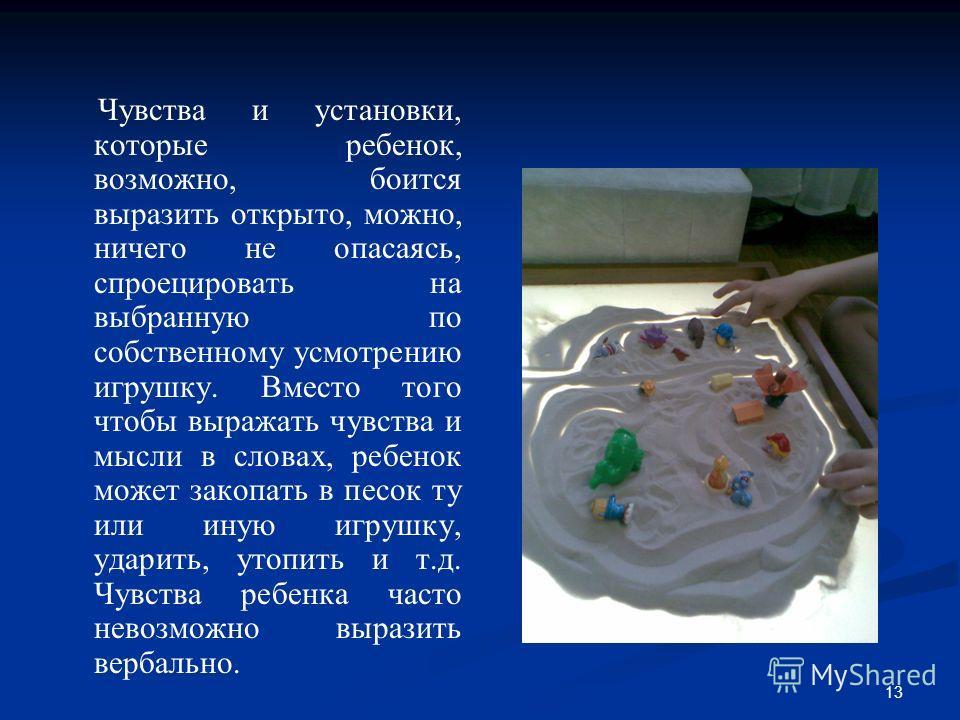 13 Чувства и установки, которые ребенок, возможно, боится выразить открыто, можно, ничего не опасаясь, спроецировать на выбранную по собственному усмотрению игрушку. Вместо того чтобы выражать чувства и мысли в словах, ребенок может закопать в песок
