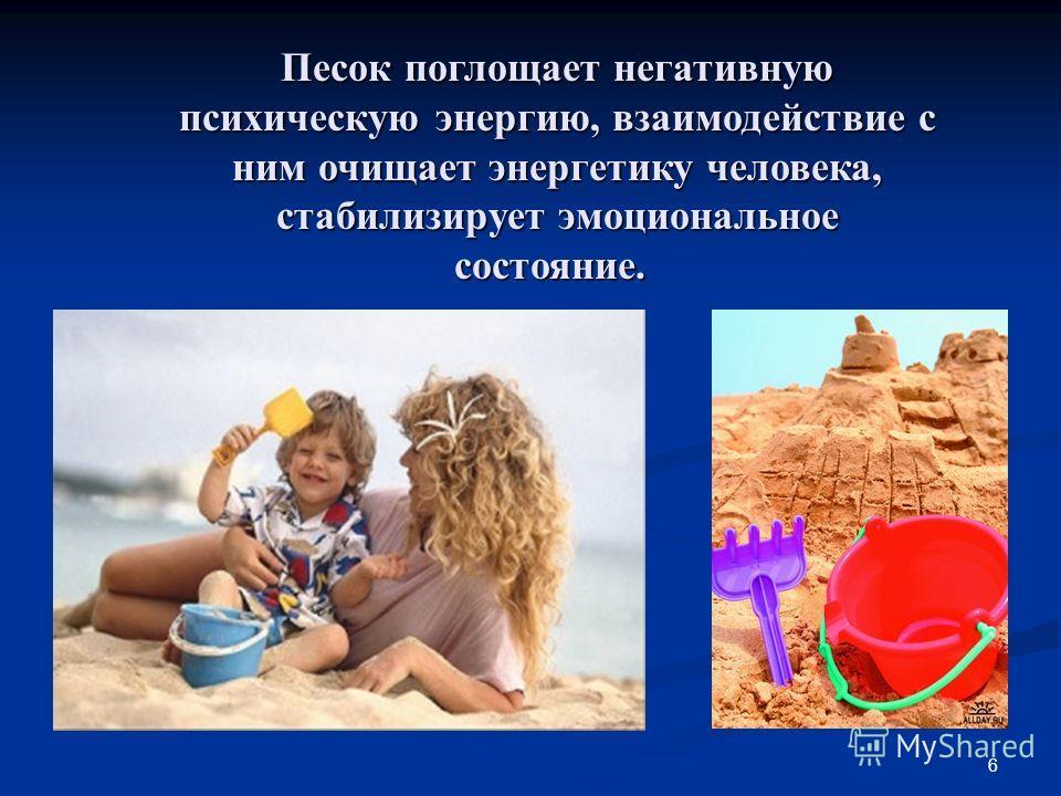 6 Песок поглощает негативную психическую энергию, взаимодействие с ним очищает энергетику человека, стабилизирует эмоциональное состояние. Песок поглощает негативную психическую энергию, взаимодействие с ним очищает энергетику человека, стабилизирует
