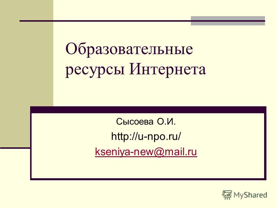 Образовательные ресурсы Интернета Сысоева О.И. http://u-npo.ru/ kseniya-new@mail.ru