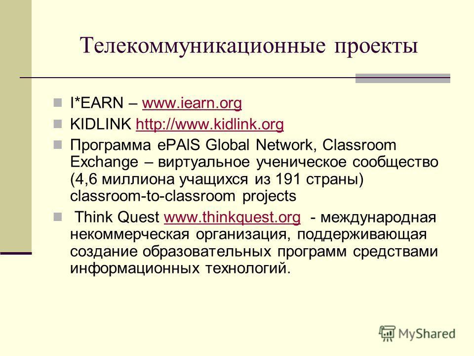 Телекоммуникационные проекты I*EARN – www.iearn.orgwww.iearn.org KIDLINK http://www.kidlink.orghttp://www.kidlink.org Программа ePAlS Global Network, Classroom Exchange – виртуальное ученическое сообщество (4,6 миллиона учащихся из 191 страны) classr