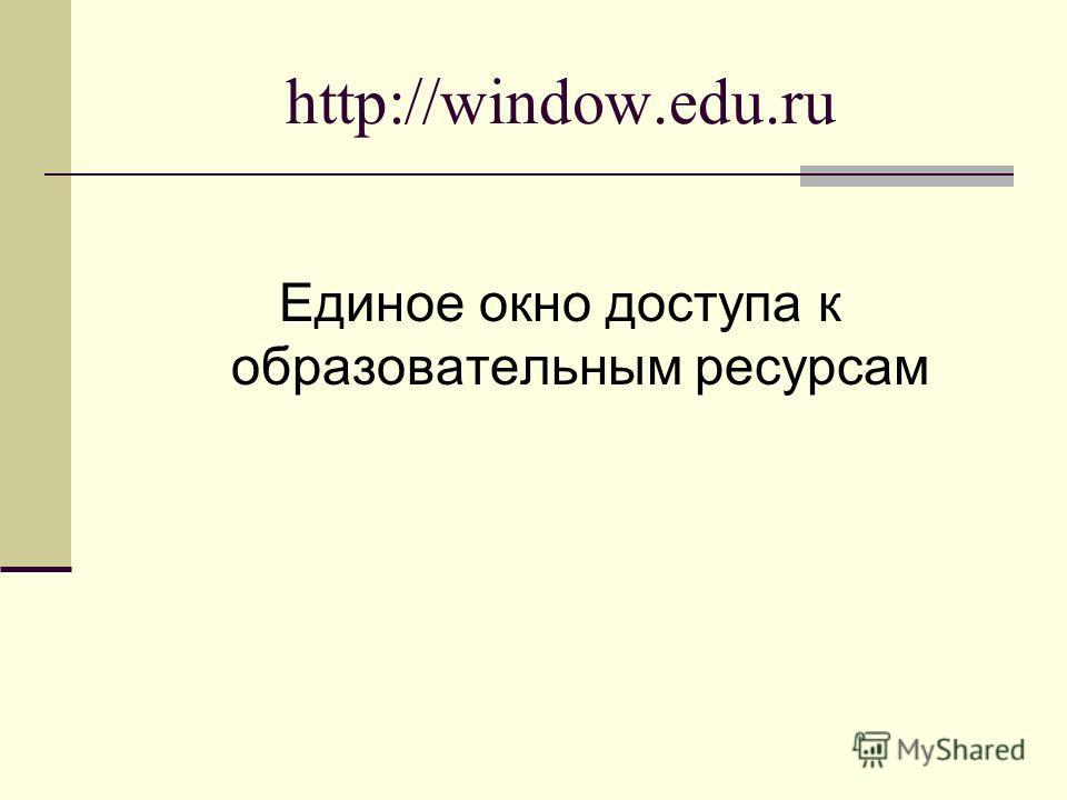 http://window.edu.ru Единое окно доступа к образовательным ресурсам