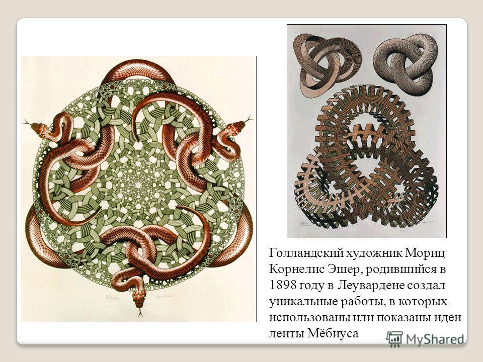 Голландский художник Мориц Корнелиc Эшер, родившийся в 1898 году в Леувардене создал уникальные работы, в которых использованы или показаны идеи ленты Мёбиуса