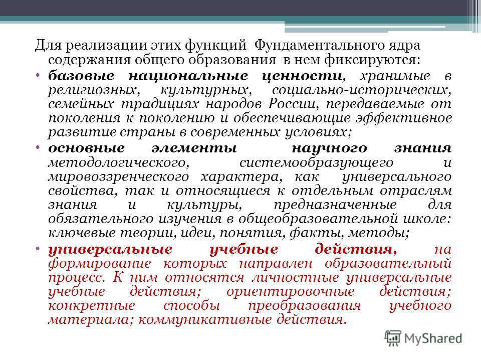 Для реализации этих функций Фундаментального ядра содержания общего образования в нем фиксируются: базовые национальные ценности, хранимые в религиозных, культурных, социально-исторических, семейных традициях народов России, передаваемые от поколения