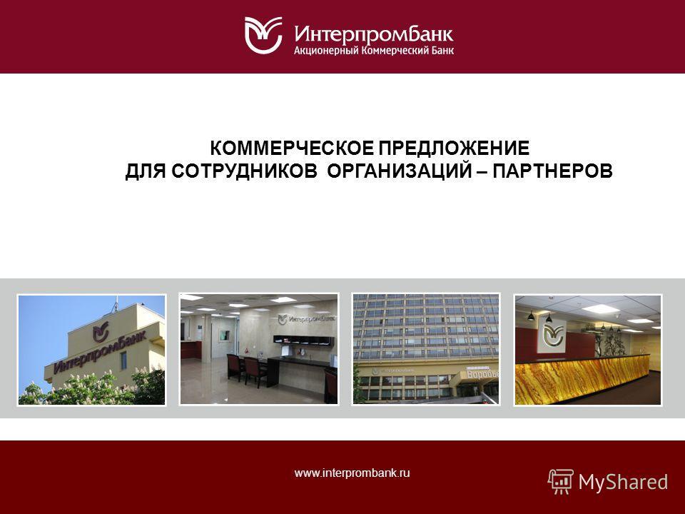 www.interprombank.ru КОММЕРЧЕСКОЕ ПРЕДЛОЖЕНИЕ ДЛЯ СОТРУДНИКОВ ОРГАНИЗАЦИЙ – ПАРТНЕРОВ