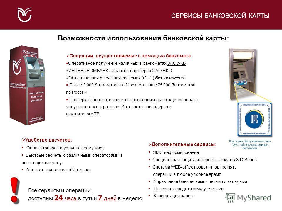 Операции, осуществляемые с помощью банкомата Оперативное получение наличных в банкоматах ЗАО АКБ «ИНТЕРПРОМБАНК» и банков-партнеров ОАО НКО «Объединенная расчетная система» (ОРС) без комиссии Более 3 000 банкоматов по Москве, свыше 25 000 банкоматов