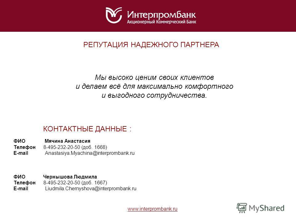 Мы высоко ценим своих клиентов и делаем всё для максимально комфортного и выгодного сотрудничества. РЕПУТАЦИЯ НАДЕЖНОГО ПАРТНЕРА КОНТАКТНЫЕ ДАННЫЕ : ФИО Мячина Анастасия Телефон 8-495-232-20-50 (доб. 1668) E-mail Anastasiya.Myachina@interprombank.ru