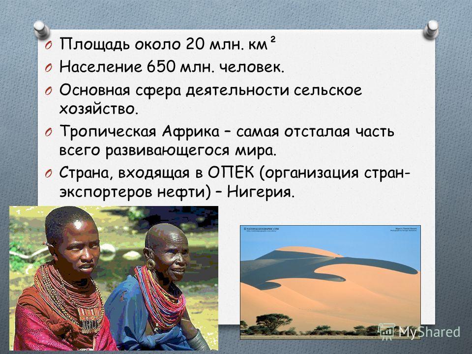 O Площадь около 20 млн. км² O Население 650 млн. человек. O Основная сфера деятельности сельское хозяйство. O Тропическая Африка – самая отсталая часть всего развивающегося мира. O Страна, входящая в ОПЕК (организация стран- экспортеров нефти) – Ниге