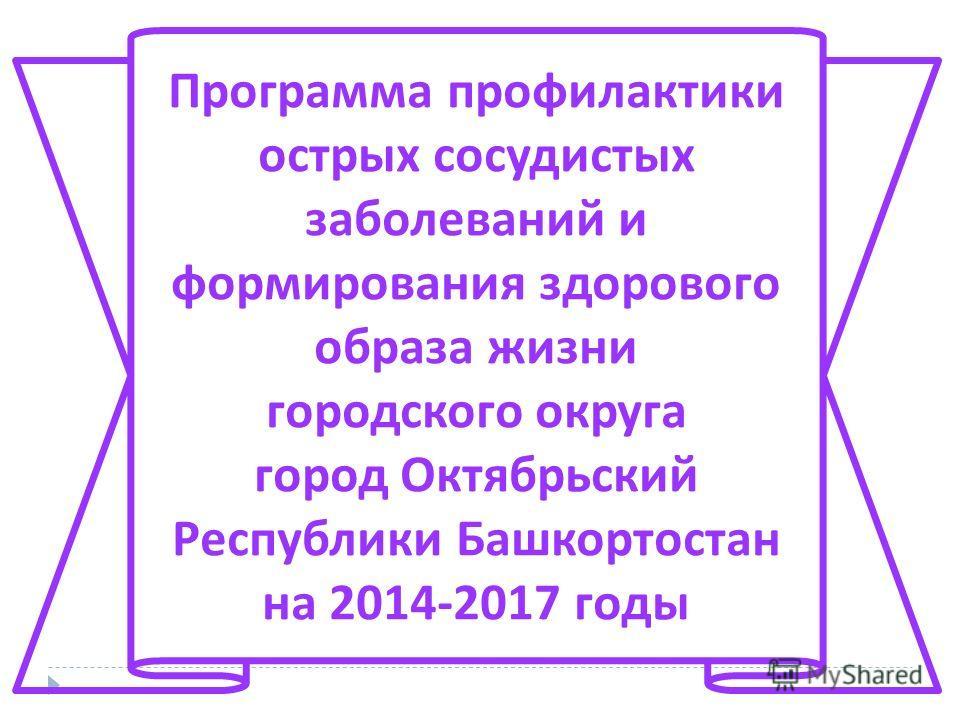 Программа профилактики острых сосудистых заболеваний и формирования здорового образа жизни городского округа город Октябрьский Республики Башкортостан на 2014-2017 годы