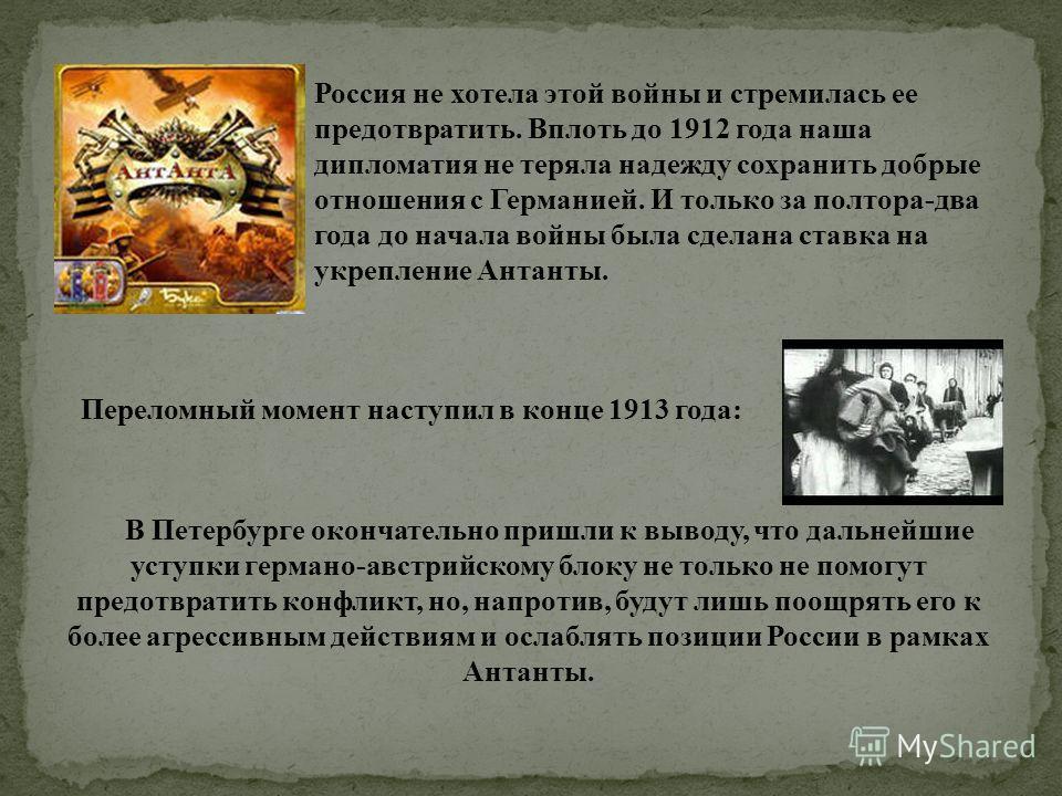 Россия не хотела этой войны и стремилась ее предотвратить. Вплоть до 1912 года наша дипломатия не теряла надежду сохранить добрые отношения с Германией. И только за полтора-два года до начала войны была сделана ставка на укрепление Антанты. Переломны