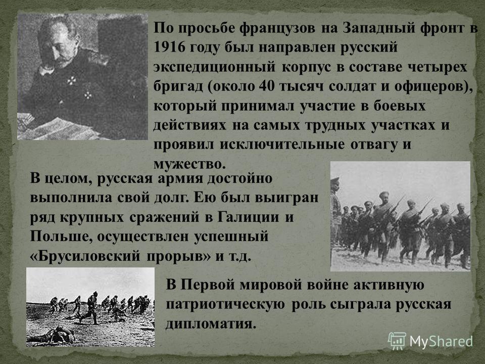 По просьбе французов на Западный фронт в 1916 году был направлен русский экспедиционный корпус в составе четырех бригад (около 40 тысяч солдат и офицеров), который принимал участие в боевых действиях на самых трудных участках и проявил исключительные