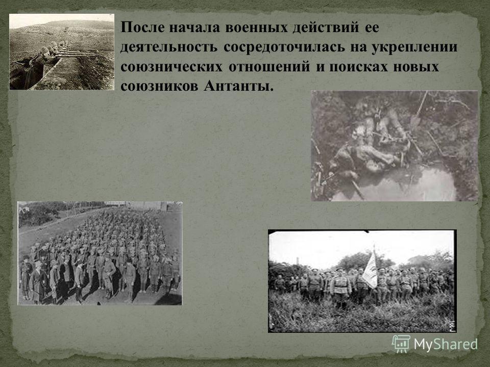 После начала военных действий ее деятельность сосредоточилась на укреплении союзнических отношений и поисках новых союзников Антанты.