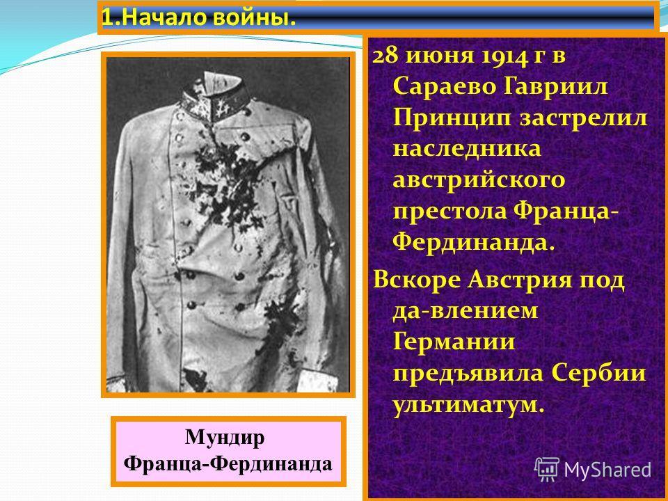 1. Начало войны. 28 июня 1914 г в Сараево Гавриил Принцип застрелил наследника австрийского престола Франца- Фердинанда. Вскоре Австрия под да-влением Германии предъявила Сербии ультиматум. Мундир Франца-Фердинанда