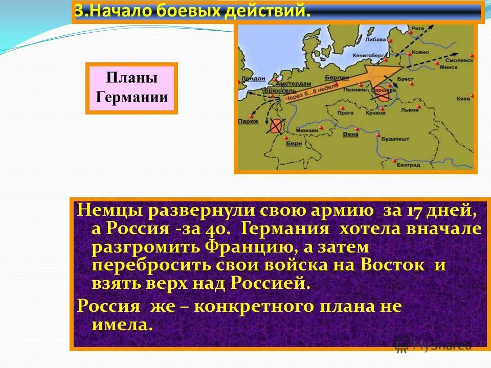 3. Начало боевых действий. Немцы развернули свою армию за 17 дней, а Россия -за 40. Германия хотела вначале разгромить Францию, а затем перебросить свои войска на Восток и взять верх над Россией. Россия же – конкретного плана не имела. Планы Германии