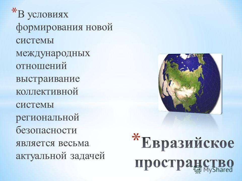 * В условиях формирования новой системы международных отношений выстраивание коллективной системы региональной безопасности является весьма актуальной задачей