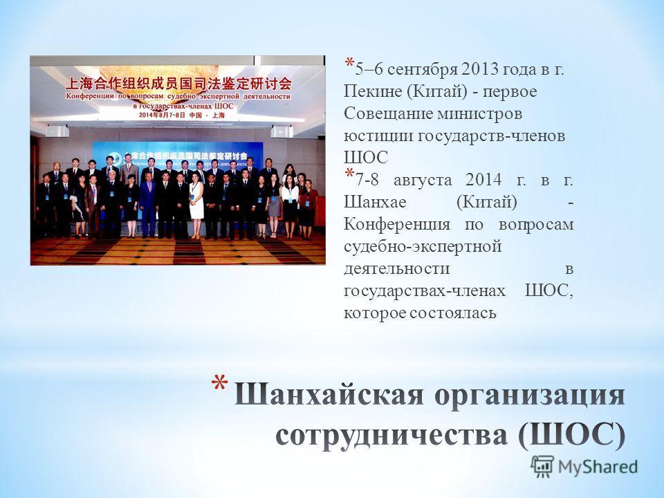 * 5–6 сентября 2013 года в г. Пекине (Китай) - первое Совещание министров юстиции государств-членов ШОС * 7-8 августа 2014 г. в г. Шанхае (Китай) - Конференция по вопросам судебно-экспертной деятельности в государствах-членах ШОС, которое состоялась