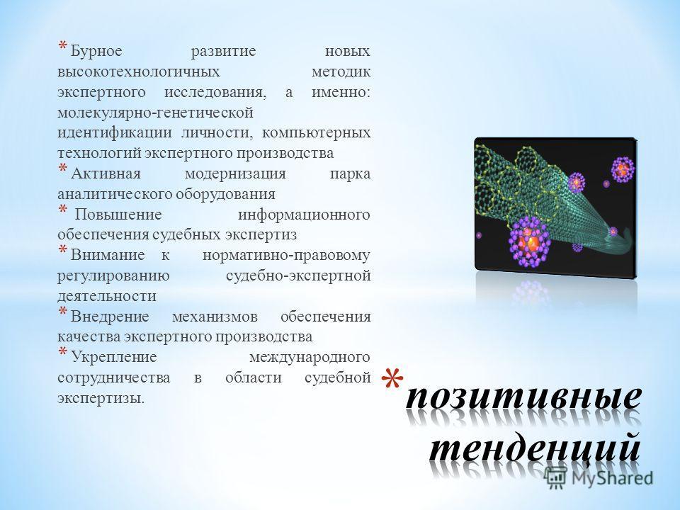* Бурное развитие новых высокотехнологичных методик экспертного исследования, а именно: молекулярно-генетической идентификации личности, компьютерных технологий экспертного производства * Активная модернизация парка аналитического оборудования * Повы