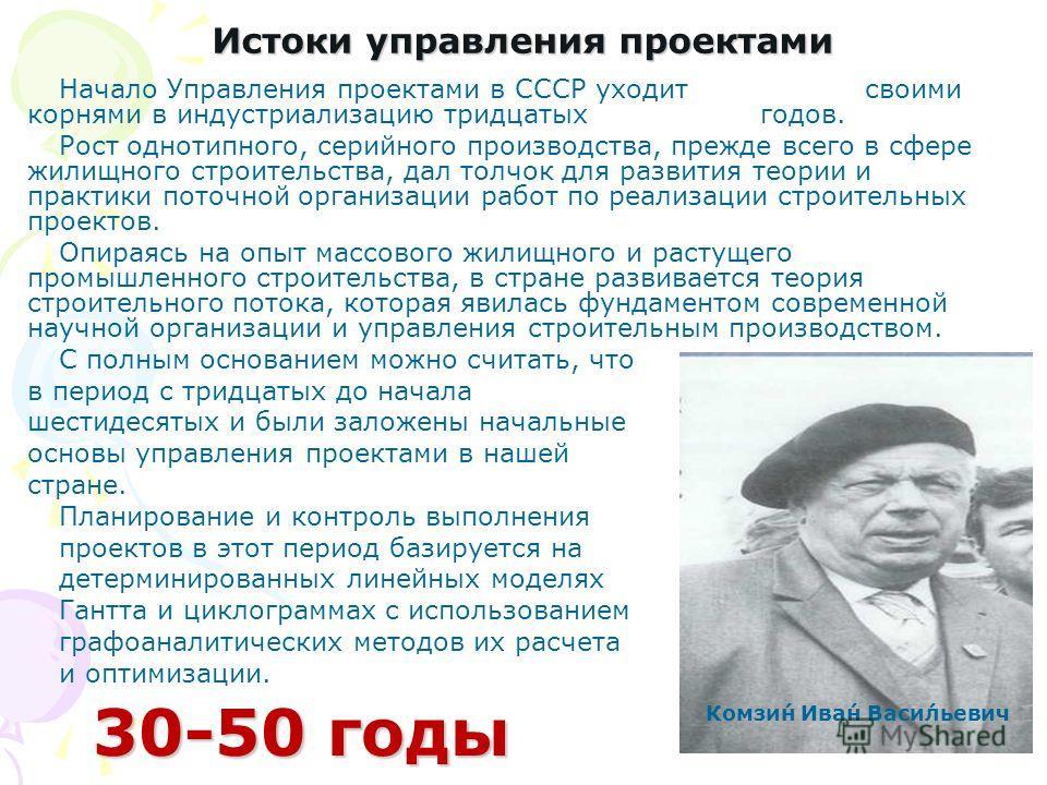 Истоки управления проектами Начало Управления проектами в СССР уходит своими корнями в индустриализацию тридцатых годов. Рост однотипного, серийного производства, прежде всего в сфере жилищного строительства, дал толчок для развития теории и практики