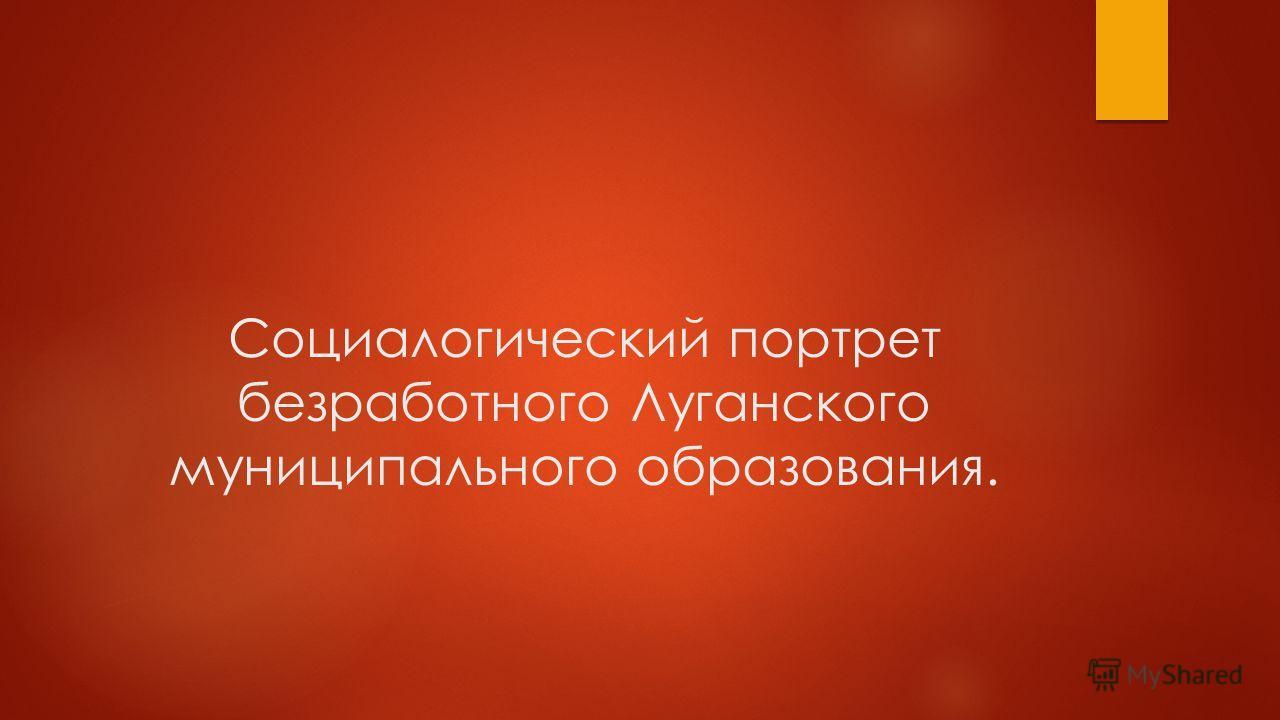Социалогический портрет безработного Луганского муниципального образования.