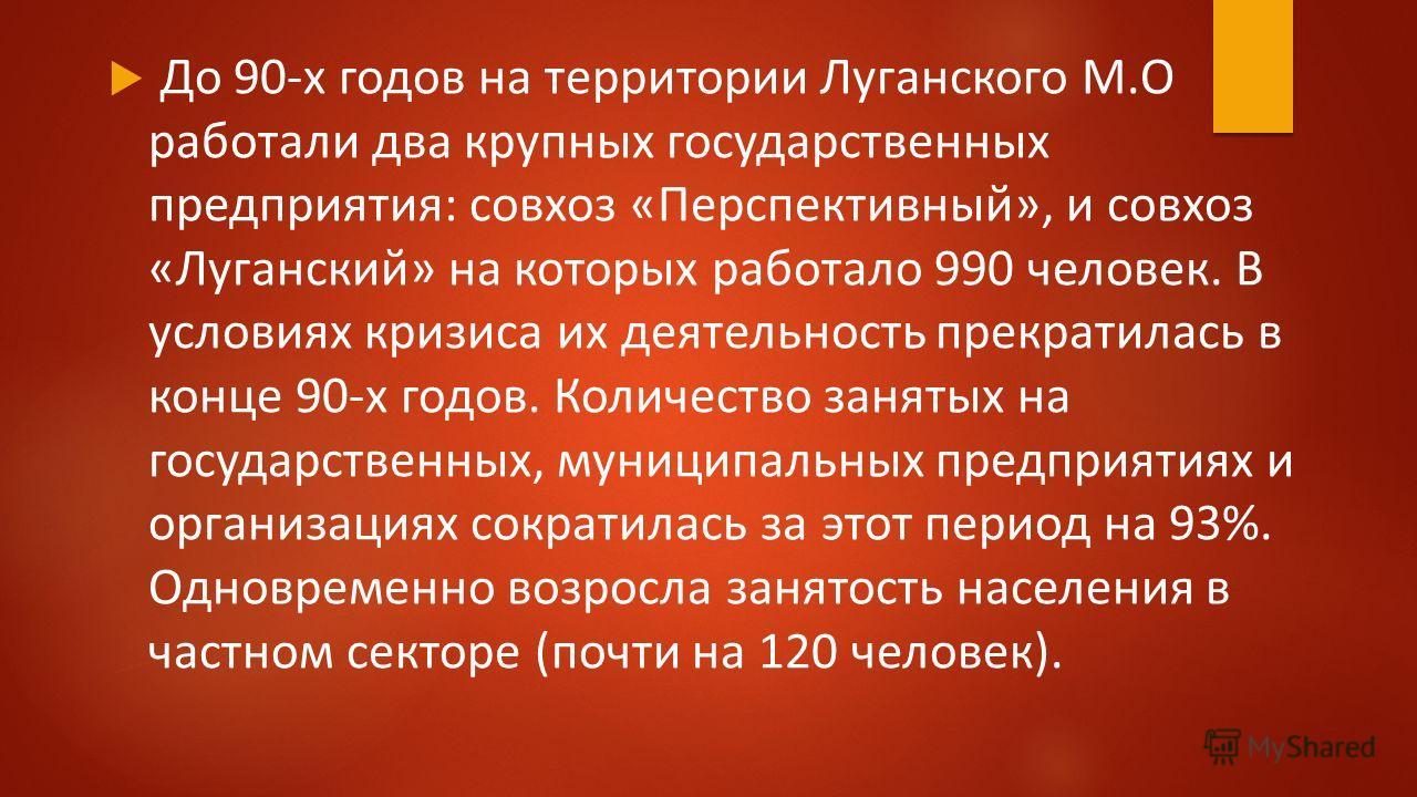 До 90-х годов на территории Луганского М.О работали два крупных государственных предприятия: совхоз «Перспективный», и совхоз «Луганский» на которых работало 990 человек. В условиях кризиса их деятельность прекратилась в конце 90-х годов. Количество