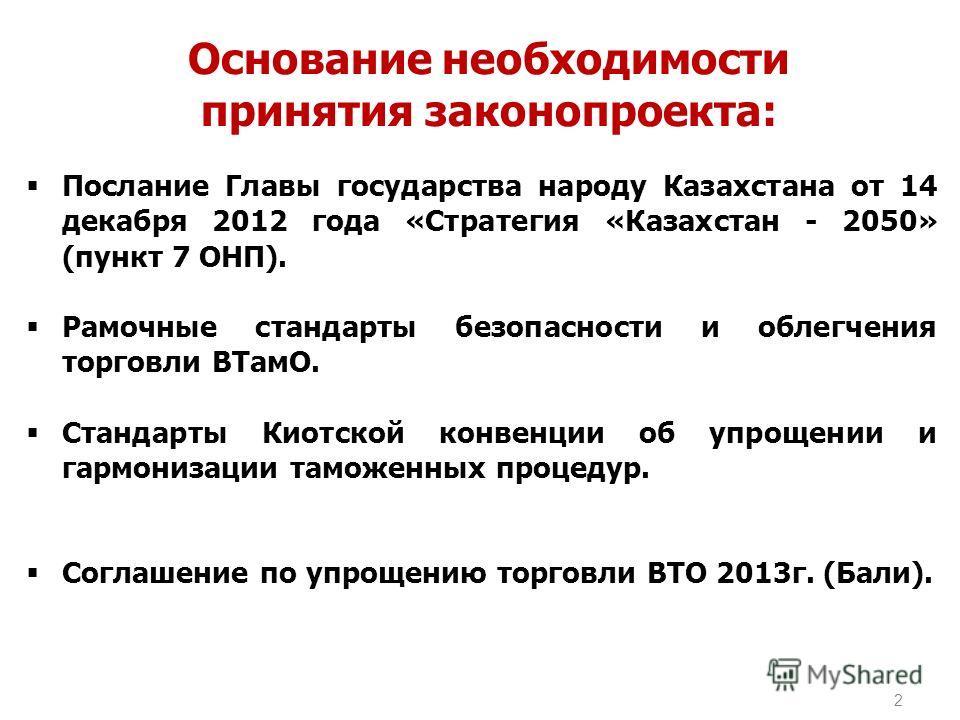 2 Основание необходимости принятия законопроекта: Послание Главы государства народу Казахстана от 14 декабря 2012 года «Стратегия «Казахстан - 2050» (пункт 7 ОНП). Рамочные стандарты безопасности и облегчения торговли ВТамО. Стандарты Киотской конвен