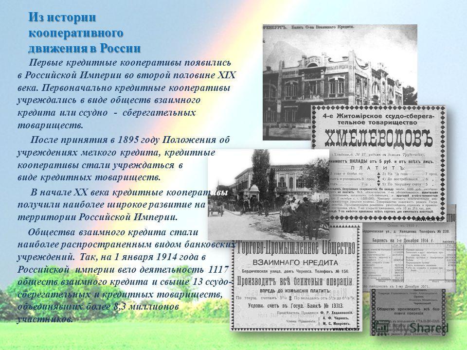 Из истории кооперативного движения в России Первые кредитные кооперативы появились в Российской Империи во второй половине XIX века. Первоначально кредитные кооперативы учреждались в виде обществ взаимного кредита или ссудно - сберегательных товарище