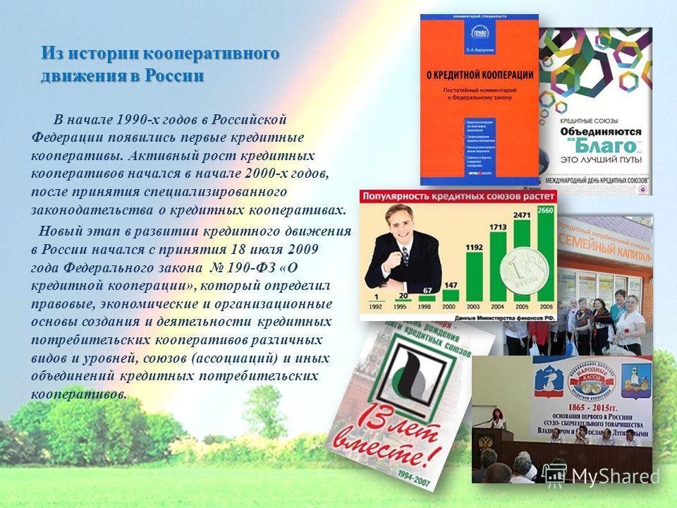 Из истории кооперативного движения в России В начале 1990-х годов в Российской Федерации появились первые кредитные кооперативы. Активный рост кредитных кооперативов начался в начале 2000-х годов, после принятия специализированного законодательства о