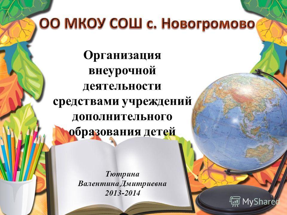 Организация внеурочной деятельности средствами учреждений дополнительного образования детей Тютрина Валентина Дмитриевна 2013-2014