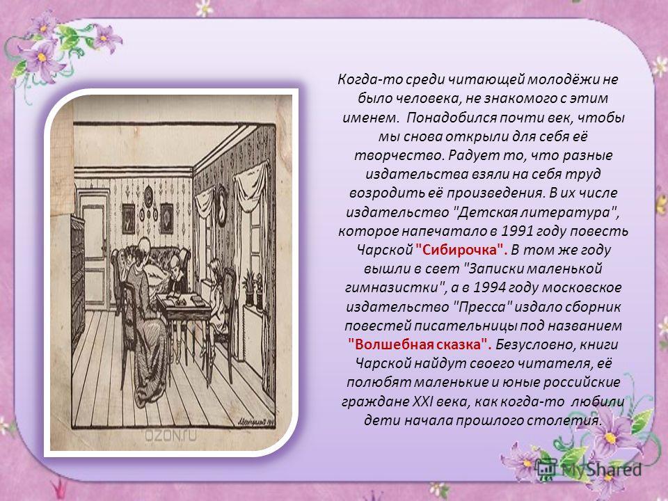 В журнале я прочитал недавно, что скромная могила Лидии Чарской на Смоленском кладбище до недавнего времени не была забыта. Кто-то ухаживал за ней, приносил цветы. Простите нас, Лидия Алексеевна...