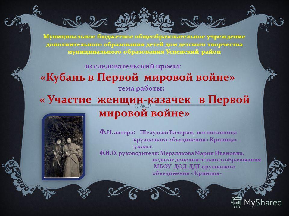 исследовательский проект « Кубань в Первой мировой войне » тема работы : « Участие женщин - казачек в Первой мировой войне » Муниципальное бюджетное общеобразовательное учреждение дополнительного образования детей дом детского творчества муниципально