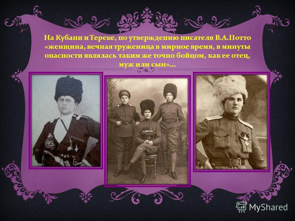 На Кубани и Тереке, по утверждению писателя В. А. Потто « женщина, вечная труженица в мирное время, в минуты опасности являлась таким же точно бойцом, как ее отец, муж или сын »...