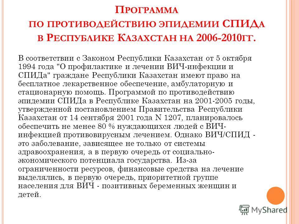П РОГРАММА ПО ПРОТИВОДЕЙСТВИЮ ЭПИДЕМИИ СПИД А В Р ЕСПУБЛИКЕ К АЗАХСТАН НА 2006-2010 ГГ. В соответствии с Законом Республики Казахстан от 5 октября 1994 года