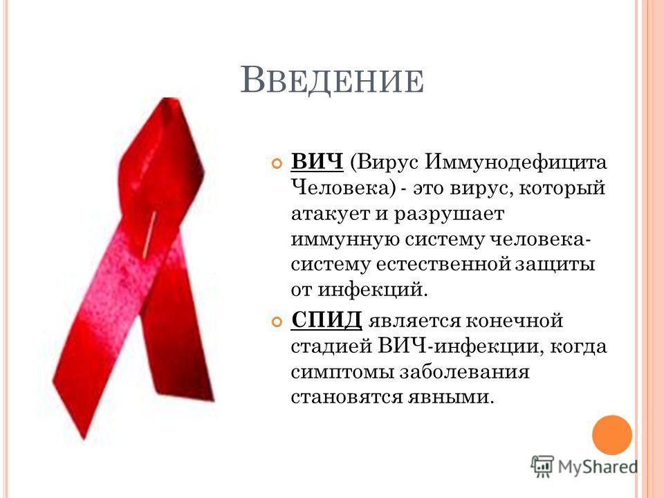 В ВЕДЕНИЕ ВИЧ (Вирус Иммунодефицита Человека) - это вирус, который атакует и разрушает иммунную систему человека- систему естественной защиты от инфекций. СПИД является конечной стадией ВИЧ-инфекции, когда симптомы заболевания становятся явными.