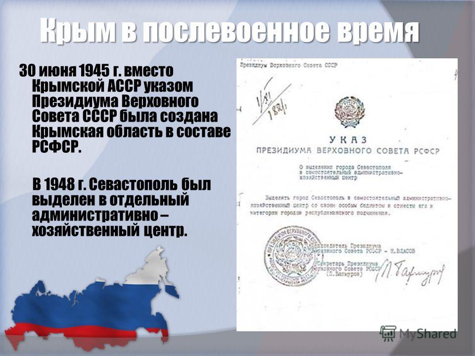 Крым в послевоенное время 30 июня 1945 г. вместо Крымской АССР указом Президиума Верховного Совета СССР была создана Крымская область в составе РСФСР. В 1948 г. Севастополь был выделен в отдельный административно – хозяйственный центр.