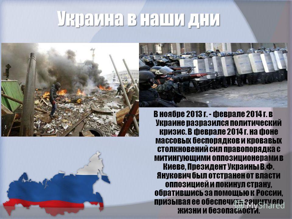 Украина в наши дни В ноябре 2013 г. - феврале 2014 г. в Украине разразился политический кризис. В феврале 2014 г. на фоне массовых беспорядков и кровавых столкновений сил правопорядка с митингующими оппозиционерами в Киеве, Президент Украины В.Ф. Яну