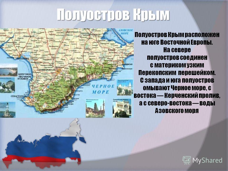 Полуостров Крым Полуостров Крым расположен на юге Восточной Европы. На севере полуостров соединен с материком узким Перекопским перешейком. С запада и юга полуостров омывают Черное море, с востока Керченский пролив, а с северо-востока воды Азовского
