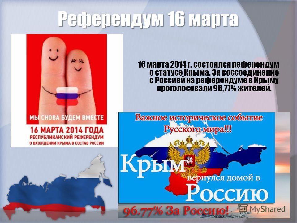 Референдум 16 марта 16 марта 2014 г. состоялся референдум о статусе Крыма. За воссоединение с Россией на референдуме в Крыму проголосовали 96,77% жителей.