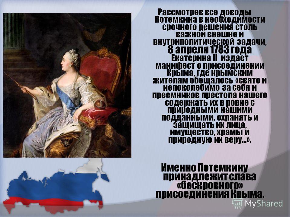 Рассмотрев все доводы Потемкина в необходимости срочного решения столь важной внешне и внутриполитической задачи, 8 апреля 1783 года Екатерина II издает манифест о присоединении Крыма, где крымским жителям обещалось «свято и непоколебимо за себя и пр